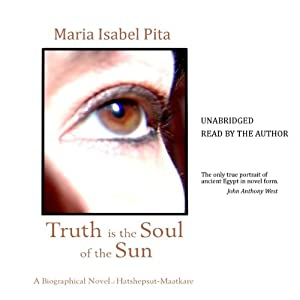Truth Is the Soul of the Sun: A Biographical Novel of Hatshepsut-Maatkare | [Maria Isabel Pita]