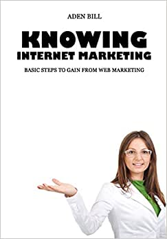 Knowing Internet Marketing: Basic Steps To Gain From Web Marketing