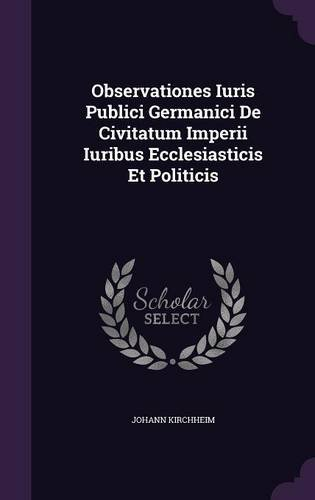 Observationes Iuris Publici Germanici De Civitatum Imperii Iuribus Ecclesiasticis Et Politicis