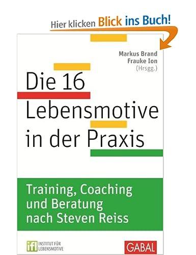 Die 16 Lebensmotive in der Praxis: Das Reiss Profile in Training, Coaching und Beratung