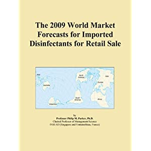 The 2009 World Market Forecasts for Imported Disinfectants for Retail Sale Icon Group