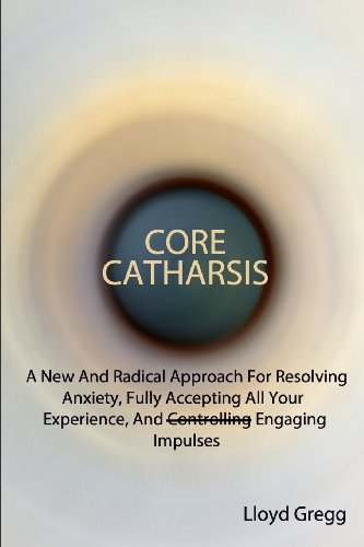 Core Catharsis: A New And Radical Approach For Resolving Anxiety, Fully Accepting All Your Experience, And Engaging Impulses