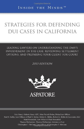 Strategies for Defending DUI Cases in California, 2013 ed.: Leading Lawyers on Understanding the DMV's Involvement in th