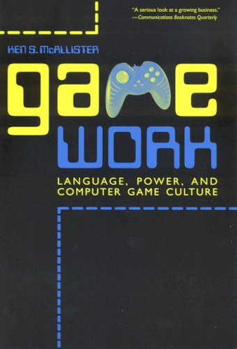 Game Work: Language, Power, and Computer Game Culture (Albma Rhetoric Cult & Soc Crit)