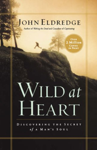 Wild at Heart: Discovering the Secret of a Man's Soul, JOHN ELDREDGE