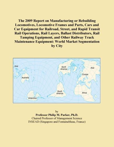 The 2009 Report on Manufacturing or Rebuilding Locomotives, Locomotive Frames and Parts, Cars and Car Equipment for Railroad, Street, and Rapid ... Track Maintenance Equipment: World Market