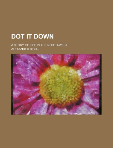 Dot It Down; A Story of Life in the North-West