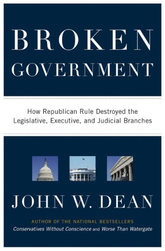 Broken Government: How Republican Rule Destroyed the Legislative, Executive, and Judicial Branches, John W. Dean