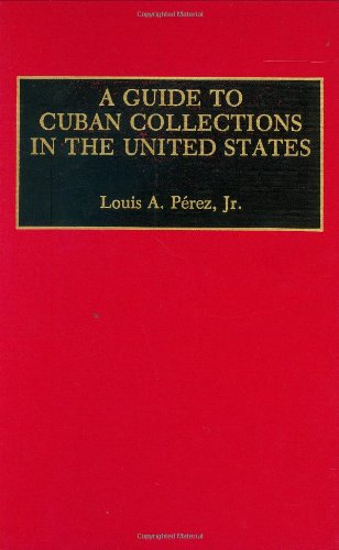 A Guide to Cuban Collections in the United States: (Reference Guides to Archival and Manuscript Sources in World History