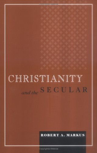 Christianity And the Secular (Blessed Pope John XXIII Lecture Series in Theology and Culture), ROBERT A. MARKUS