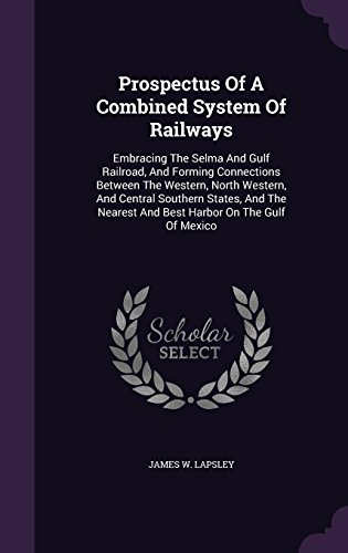Prospectus Of A Combined System Of Railways: Embracing The Selma And Gulf Railroad, And Forming Connections Between The Western, North Western, And ... Nearest And Best Harbor On The Gulf Of Mexico