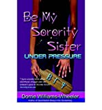 img - for [ Be My Sorority Sister-Under Pressure [ BE MY SORORITY SISTER-UNDER PRESSURE ] By Williams-Wheeler, Dorrie Malaika ( Author )Nov-01-2003 Paperback book / textbook / text book