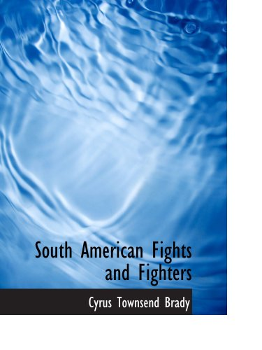 South American Fights and Fighters: And Other Tales of Adventure