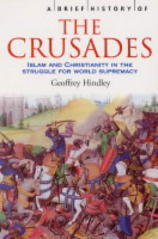 A Brief History of the Crusades: Islam and Christianity in the Struggle for World Supremacy, Geoffrey Hindley