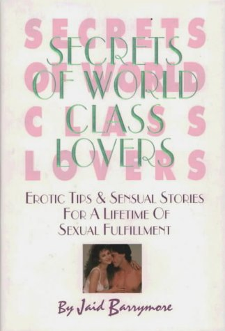 Secrets of World Class Lovers: Erotic Tips & Sensual Stories for a Lifetime of Sexual Fulfillment