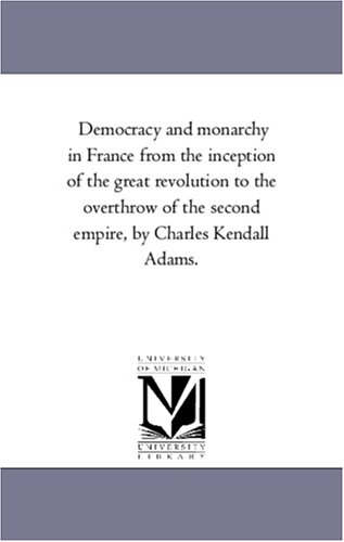 Democracy and Monarchy in France From the inception of the Great Revolution to the Overthrow of the Second Empire, by Charles Kendall Adams.