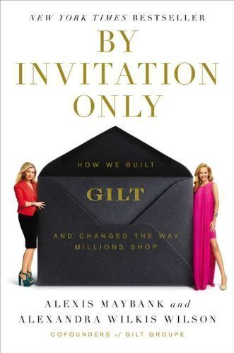 by-invitation-only-how-we-built-gilt-and-changed-the-way-millions-shop-1st-first-edition-by-maybank-