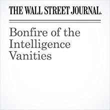 Bonfire of the Intelligence Vanities Other by  The Wall Street Journal Narrated by Alexander Quincy