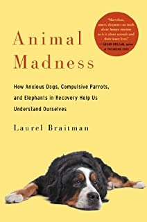 Book Cover: Animal madness : how anxious dogs, compulsive parrots, and elephants in recovery help us understand ourselves