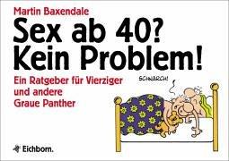 Sex ab 40? Kein Problem!: Ein Ratgeber für Vierziger und andere Graue Panther: Ein Ratgeber für 40jährige und andere Greise