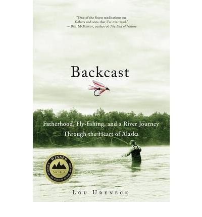 [(Backcast: Fatherhood, Fly-Fishing, and a River Journey Through the Heart of Alaska )] [Author: Lou Ureneck] [Sep-2009] PDF