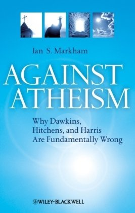 Against Atheism: Why Dawkins, Hitchens, and Harris Are Fundamentally Wrong, Ian S. Markham