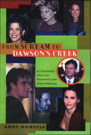 From Scream to Dawson's Creek : An Unauthorized Take on the Phenomenal Career of Kevin Williamson, Andy Mangels