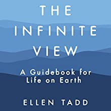 The Infinite View: A Guidebook for Life on Earth Audiobook by Ellen Tadd Narrated by Hillary Huber