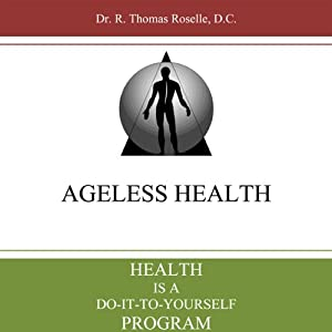 Health is a Do-it-to-Yourself Program: Ageless Health 101 | [Dr. Thomas Roselle]