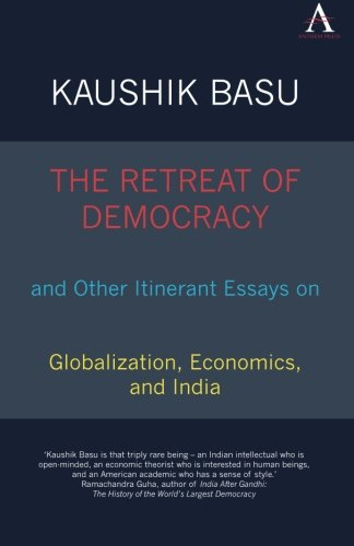 The Retreat of Democracy and Other Itinerant Essays on Globalization, Economics, and India (Anthem South Asian Studies)