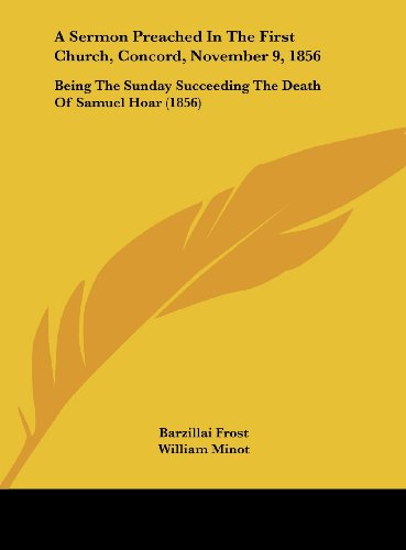 A Sermon Preached In The First Church, Concord, November 9, 1856: Being The Sunday Succeeding The Death Of Samuel Hoar (1856)