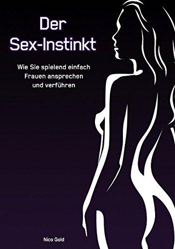 Der Sex-Instinkt: Wie Sie spielend einfach Frauen ansprechen und verführen