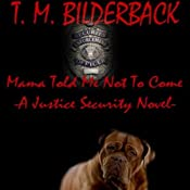 Mama Told Me Not to Come: A Justice Security Novel | T. M. Bilderback