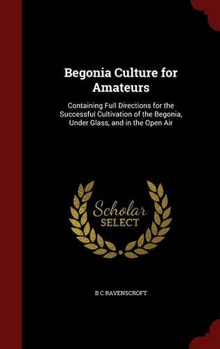 Begonia Culture for Amateurs: Containing Full Directions for the Successful Cultivation of the Begonia, Under Glass, and in the Open Air PDF