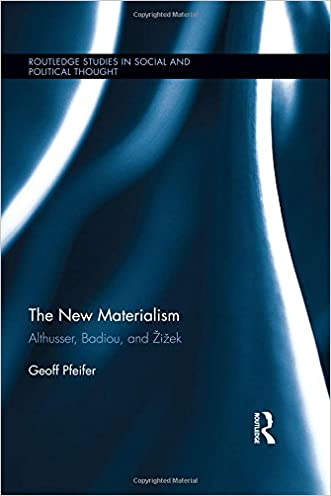 The New Materialism: Althusser, Badiou, and Zizek (Routledge Studies in Social and Political Thought)