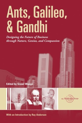 Ants, Galileo, and Gandhi: Designing the Future of Business Through Nature, Genius, and Compassion