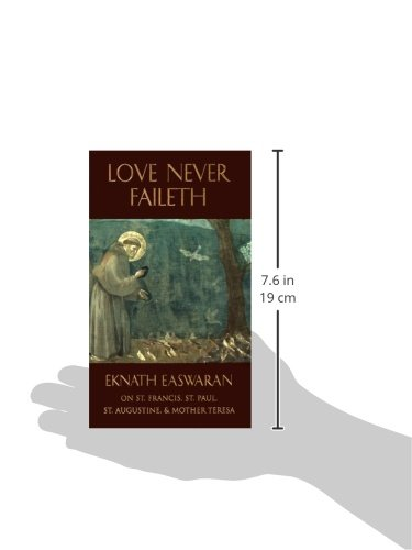 Love Never Faileth: Eknath Easwaran on St. Francis, St. Augustine, St. Paul, and Mother Teresa Second Edition (Classics of Christian Inspiration Series)