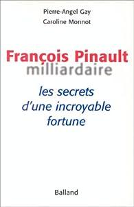 François Pinault, milliardaire. Les secrets d\'une incroyable fortune par Caroline Monnot