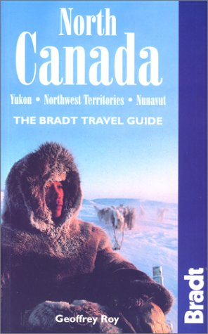 North Canada : Yukon, Northwest Territories, Nunavut (The Bradt Travel Guide)