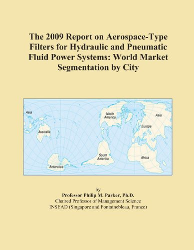 The 2009 Report on Aerospace-Type Filters for Hydraulic and Pneumatic Fluid Power Systems: World Market Segmentation by City