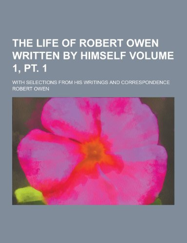 The Life of Robert Owen Written by Himself; With Selections from His Writings and Correspondence Volume 1, PT. 1