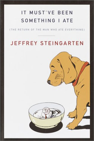 It Must've Been Something I Ate: The Return of the Man Who Ate Everything, Jeffrey Steingarten