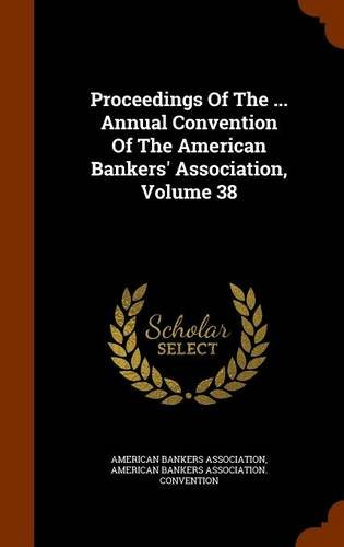 Proceedings Of The ... Annual Convention Of The American Bankers' Association, Volume 38