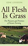 All Flesh Is Grass: Pleasures & Promises Of Pasture Farming (0804010692) by Logsdon, Gene