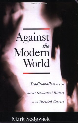 Amazon.com: Against the Modern World: Traditionalism and the Secret Intellectual History of the Twentieth Century (9780195396010): Mark Sedgwick: Books