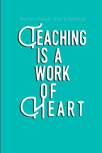 Teachers Planner Book & Notebook Teaching Is A Work Of Heart: (Teaching Journal)
