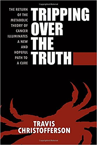 Tripping Over the Truth: The Return of the Metabolic Theory of Cancer Illuminates a New and Hopeful Path to a Cure