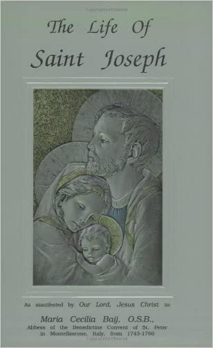 The Life of Saint Joseph as manifested by Our Lord, Jesus Christ to Maraia Cecilia Baij, O.S.B.