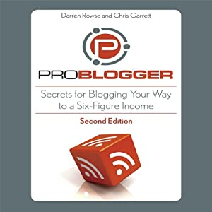 ProBlogger: Secrets for Blogging Your Way to a Six-Figure Income | [Darren Rowse, Chris Garrett]