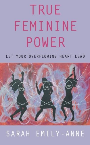 True Feminine Power: Let Your Overflowing Heart Lead